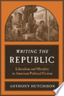 Writing the republic : liberalism and morality in American political fiction /