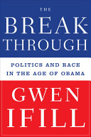 The breakthrough : politics and race in the age of Obama / Gwen Ifill.