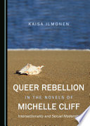 Queer rebellion in the novels of Michelle Cliff : intersectionality and sexual modernity /