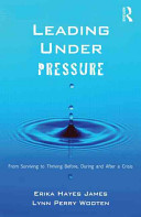 Leading under pressure : from surviving to thriving before, during, and after a crisis /
