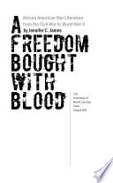 A freedom bought with blood : African American war literature from the Civil War to World War II / by Jennifer C. James.