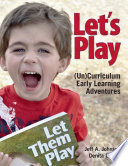 Let's play : (un)curriculum early learning adventures /