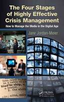 The four stages of highly effective crisis management : how to manage the media in the digital age /