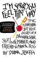 I'm sorry you feel that way : the astonishing but true story of a daughter, sister, slut, wife, mother, and friend to man and dog /