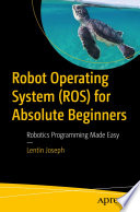 Robot Operating System for Absolute Beginners : Robotics Programming Made Easy /