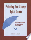 Protecting your library's digital sources : the essential guide to planning and preservation /