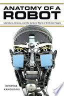 Anatomy of a robot : literature, cinema, and the cultural work of artificial people /
