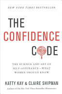 The confidence code : the science and art of self-assurance--what women should know /