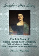 Sarah : her story : the life story of Sarah Parker Rice Goodwin, wife of Ichabod Goodwin, New Hampshire's Civil War governor /