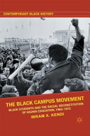 The Black campus movement : Black students and the racial reconstitution of higher education, 1965-1972 / Ibram H. Rogers.