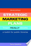 Developing strategic marketing plans that really work : a toolkit for public libraries /