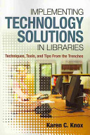 Implementing technology solutions in libraries : techniques, tools, and tips from the trenches /