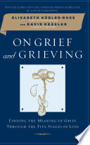 On grief and grieving : finding the meaning of grief through the five stages of loss /