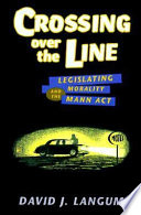 Crossing over the line : legislating morality and the Mann Act /