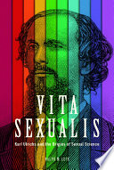 Vita sexualis : Karl Ulrichs and the origins of sexual science /