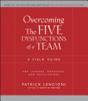 Overcoming the five dysfunctions of a team : a field guide for leaders, managers, and facilitators /