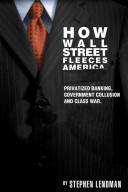 How Wall Street fleeces America : privatized banking, government collusion and class war /