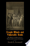 Fragile minds and vulnerable souls : the matter of obscenity in nineteenth-century Germany /