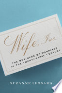 Wife, Inc. : the business of marriage in the twenty-first century /