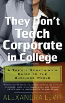 They don't teach corporate in college : a twenty-something's guide to the business world /