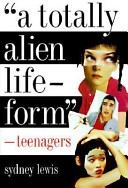 """A totally alien life-form"" : teenagers /"