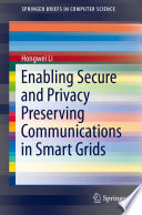 Enabling secure and privacy preserving communications in smart grids /