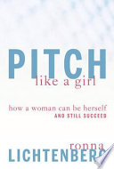 Pitch like a girl : how a woman can be herself and still succeed /