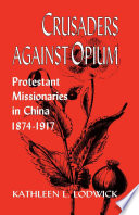 Crusaders against opium : Protestant missionaries in China, 1874-1917 /