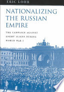 Nationalizing the Russian Empire : the campaign against enemy aliens during World War I /