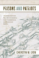 Prisons and patriots : Japanese American wartime citizenship, civil disobedience, and historical memory /