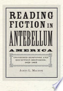 Reading fiction in antebellum America : informed response and reception histories, 1820-1865 /