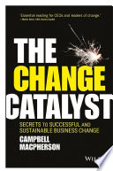 The change catalyst : secrets to successful and sustainable business change /