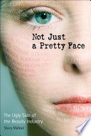 Not just a pretty face : the ugly side of the beauty industry /