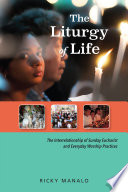 The liturgy of life : the interrelationship of Sunday Eucharist and everyday worship practices /