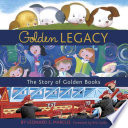 Golden legacy : how Golden Books won children's hearts, changed publishing forever, and became an American icon along the way /