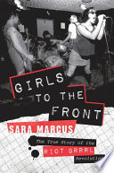 Girls to the front : the true story of the Riot grrrl revolution /
