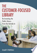 The customer-focused library : re-inventing the library from the outside-in /