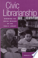 Civic librarianship : renewing the social mission of the public library /