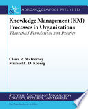 Knowledge management (KM) processes in organizations theoretical foundations and practice /