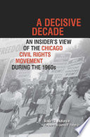 A decisive decade : an insider's view of the Chicago civil rights movement during the 1960s /