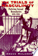 The trials of masculinity : policing sexual boundaries, 1870-1930 /
