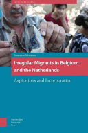 Irregular migrants in belgium and the Netherlands : aspirations and incorporation /