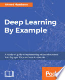 Deep learning by example : a hands-on guide to implementing advanced machine learning algorithms and neural networks /