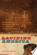 Latining America Black-Brown Passages and the Coloring of Latino/a Studies /