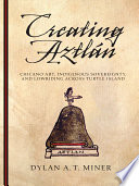 Creating Aztlán : Chicano art, indigenous sovereignty, and lowriding across Turtle Island /