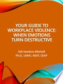 Your guide to workplace violence : when emotions turn destructive /