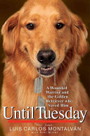 Until Tuesday : a wounded warrior and the golden retriever who saved him /