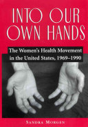 Into our own hands : the women's health movement in the United States, 1969-1990 /