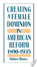 Creating a female dominion in American reform, 1890-1935 /