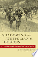 Shadowing the white man's burden : U.S. imperialism and the problem of the color line /